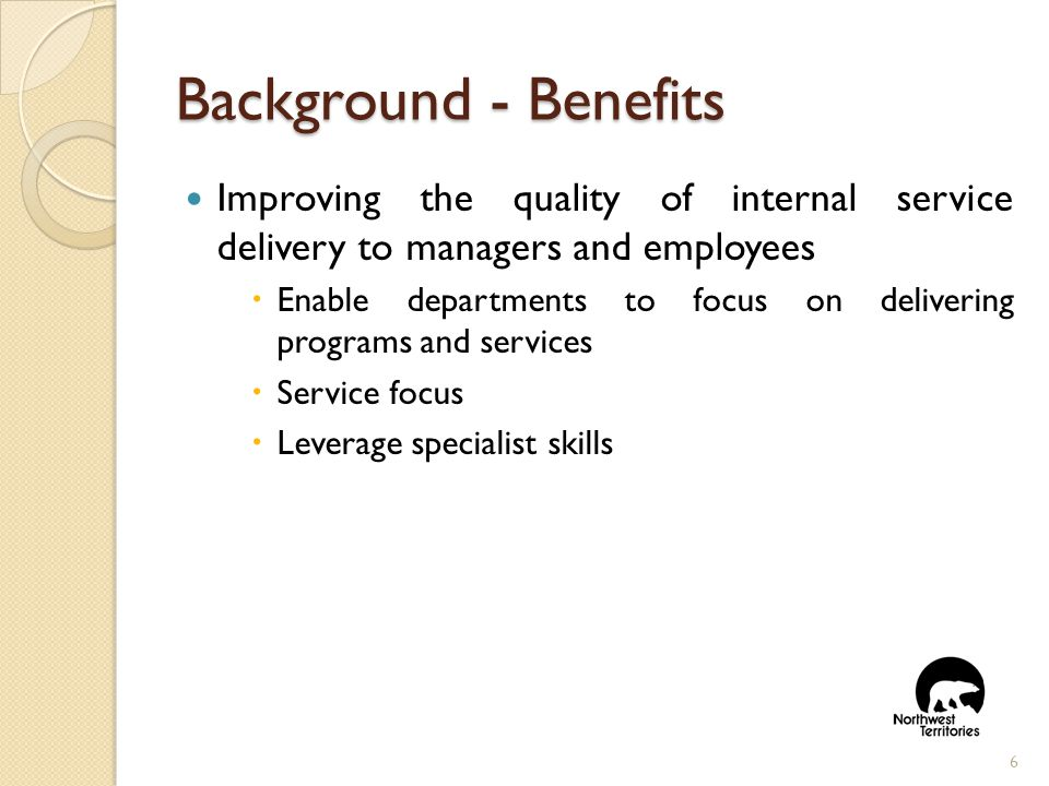 Background- Benefits Improving the quality of internal service delivery to managers and employees  Enable departments to focus on delivering programs and services  Service focus  Leverage specialist skills 6
