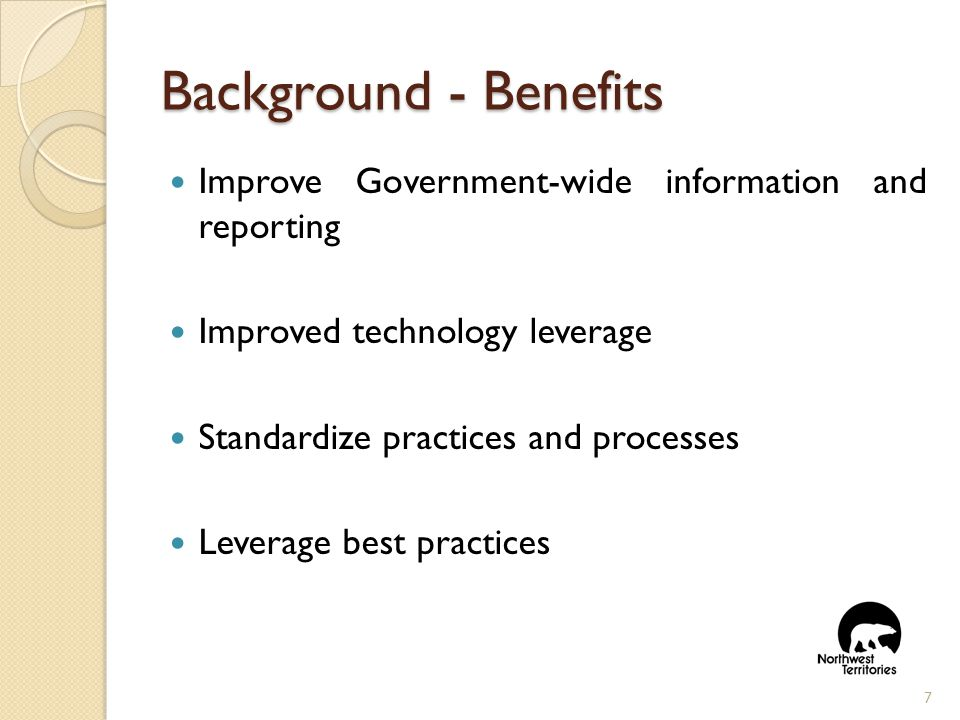 Background- Benefits Improve Government-wide information and reporting Improved technology leverage Standardize practices and processes Leverage best