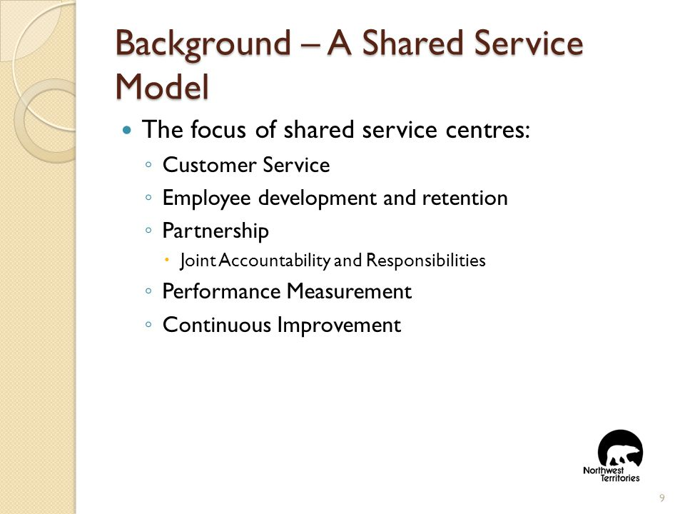 The focus of shared service centres: ◦ Customer Service ◦ Employee development and retention ◦ Partnership  Joint Accountability and Responsibilities ◦ Performance Measurement ◦ Continuous Improvement 9