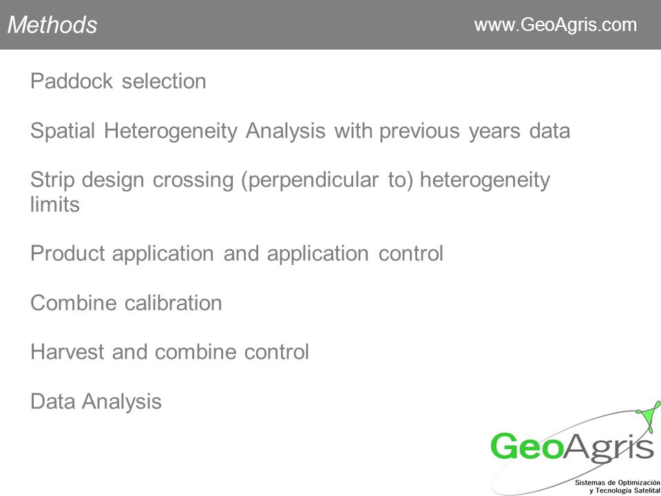 Methods   Paddock selection Spatial Heterogeneity Analysis with previous years data Strip design crossing (perpendicular to) heterogeneity limits Product application and application control Combine calibration Harvest and combine control Data Analysis