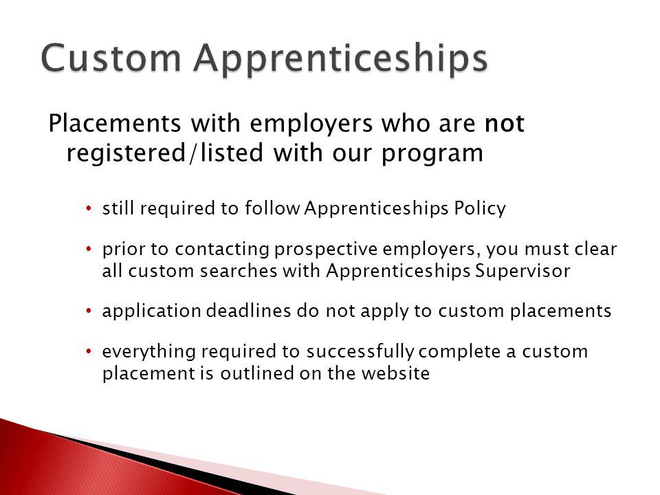 Placements with employers who are not registered/listed with our program still required to follow Apprenticeships Policy prior to contacting prospective employers, you must clear all custom searches with Apprenticeships Supervisor application deadlines do not apply to custom placements everything required to successfully complete a custom placement is outlined on the website