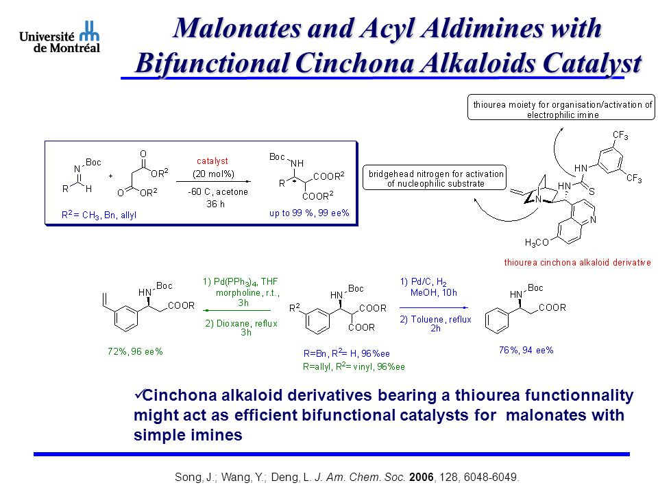 Malonates and Acyl Aldimines with Bifunctional Cinchona Alkaloids Catalyst Cinchona alkaloid derivatives bearing a thiourea functionnality might act as efficient bifunctional catalysts for malonates with simple imines Song, J.; Wang, Y.; Deng, L.