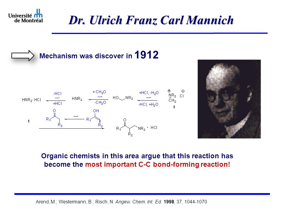 Dr. Ulrich Franz Carl Mannich Mechanism was discover in 1912 Organic chemists in this area argue that this reaction has become the most important C-C
