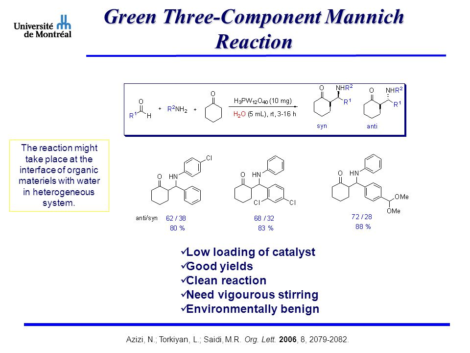 Green Three-Component Mannich Reaction Low loading of catalyst Good yields Clean reaction Need vigourous stirring Environmentally benign The reaction might take place at the interface of organic materiels with water in heterogeneous system.