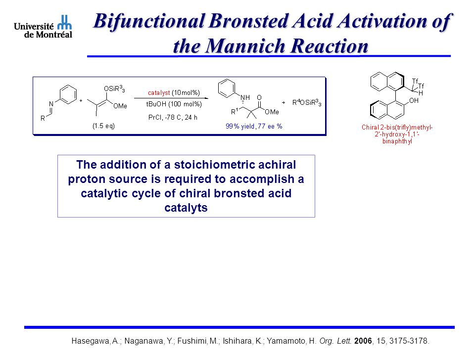 Bifunctional Bronsted Acid Activation of the Mannich Reaction The addition of a stoichiometric achiral proton source is required to accomplish a catalytic cycle of chiral bronsted acid catalyts Hasegawa, A.; Naganawa, Y.; Fushimi, M.; Ishihara, K.; Yamamoto, H.