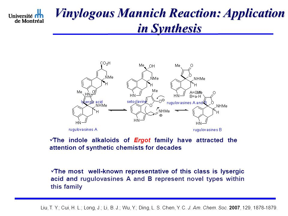 Vinylogous Mannich Reaction: Application in Synthesis The indole alkaloids of Ergot family have attracted the attention of synthetic chemists for decades The most well-known representative of this class is lysergic acid and rugulovasines A and B represent novel types within this family Liu, T.