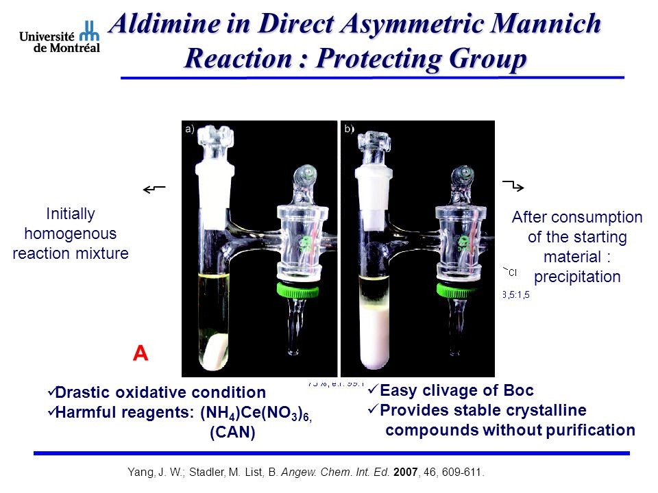 Aldimine in Direct Asymmetric Mannich Reaction : Protecting Group A Drastic oxidative condition Harmful reagents: (NH 4 )Ce(NO 3 ) 6, (CAN) B Easy clivage of Boc Provides stable crystalline compounds without purification Initially homogenous reaction mixture After consumption of the starting material : precipitation Yang, J.