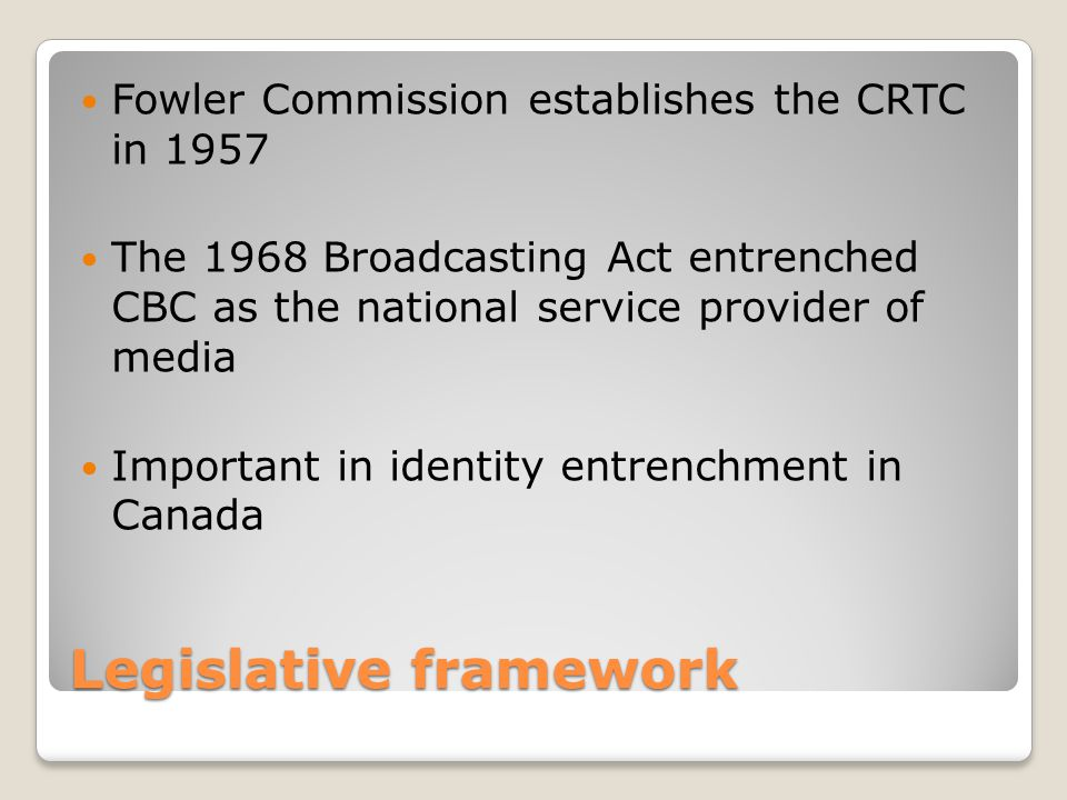 Legislative framework Fowler Commission establishes the CRTC in 1957 The 1968 Broadcasting Act entrenched CBC as the national service provider of medi