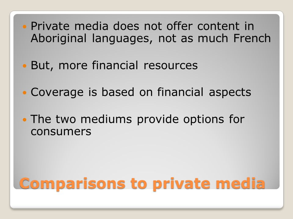Comparisons to private media Private media does not offer content in Aboriginal languages, not as much French But, more financial resources Coverage is based on financial aspects The two mediums provide options for consumers