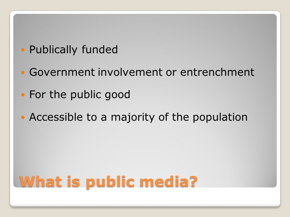 What is public media? Publically funded Government involvement or entrenchment For the public good Accessible to a majority of the population