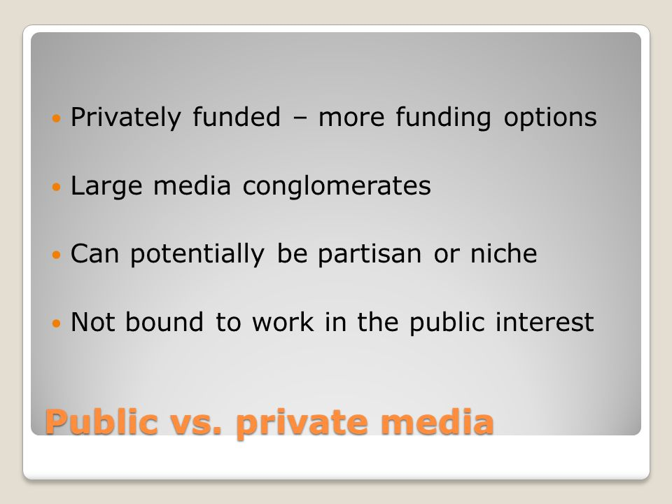 Public vs. private media Privately funded – more funding options Large media conglomerates Can potentially be partisan or niche Not bound to work in t