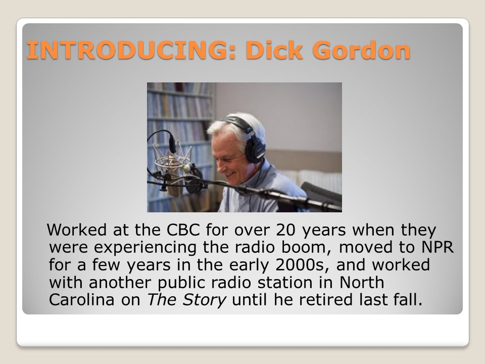 INTRODUCING: Dick Gordon Worked at the CBC for over 20 years when they were experiencing the radio boom, moved to NPR for a few years in the early 2000s, and worked with another public radio station in North Carolina on The Story until he retired last fall.