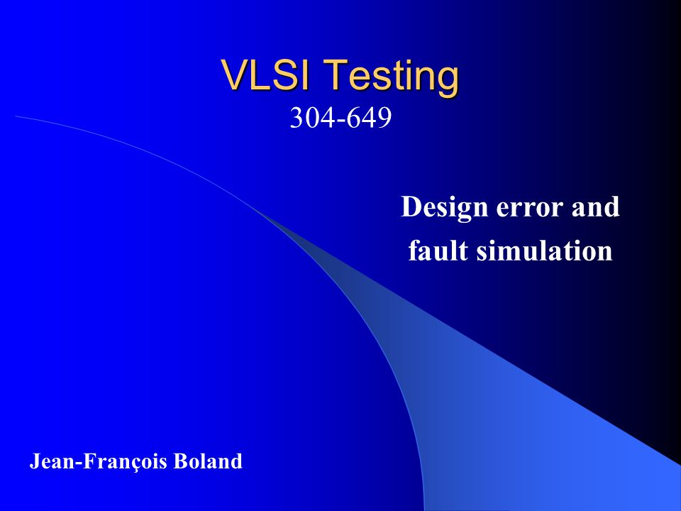 VLSI Testing 304-649 Jean-François Boland Design error and fault simulation