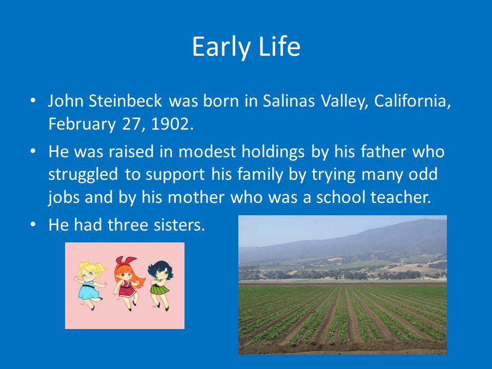Early Life John Steinbeck was born in Salinas Valley, California, February 27, 1902. He was raised in modest holdings by his father who struggled to s