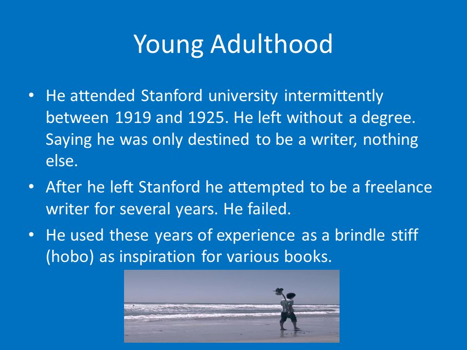 Young Adulthood He attended Stanford university intermittently between 1919 and 1925. He left without a degree. Saying he was only destined to be a wr