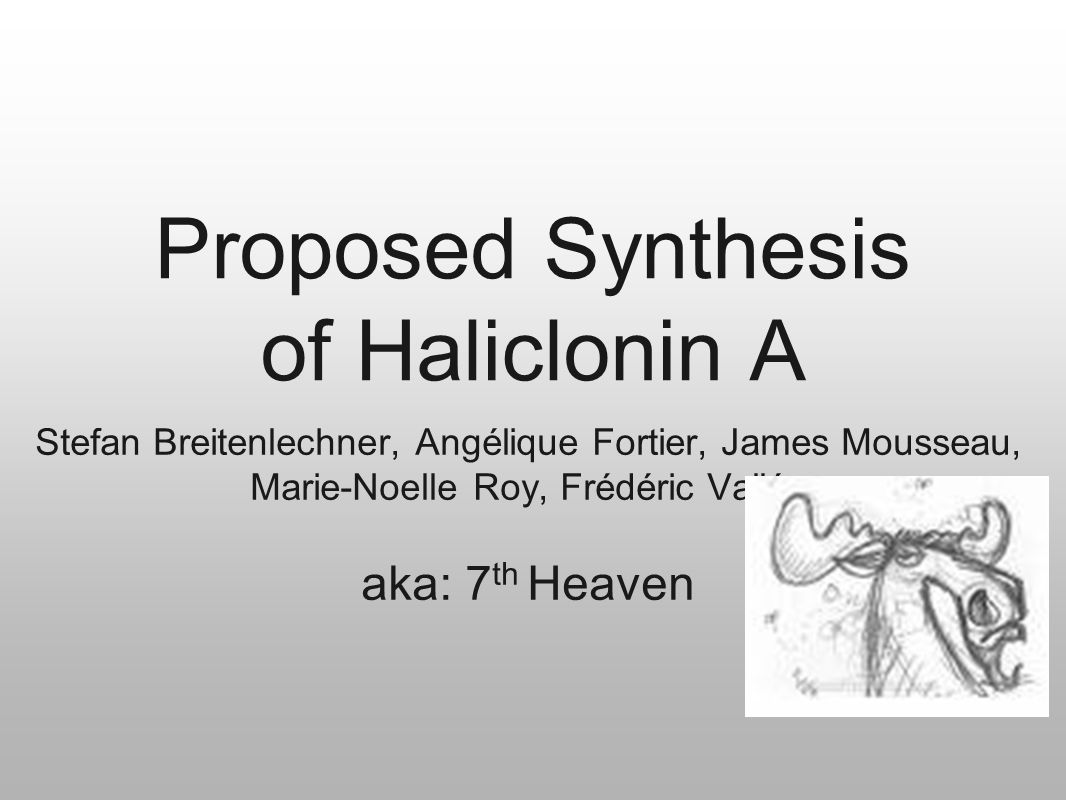 Proposed Synthesis of Haliclonin A Stefan Breitenlechner, Angélique Fortier, James Mousseau, Marie-Noelle Roy, Frédéric Vallée aka: 7 th Heaven