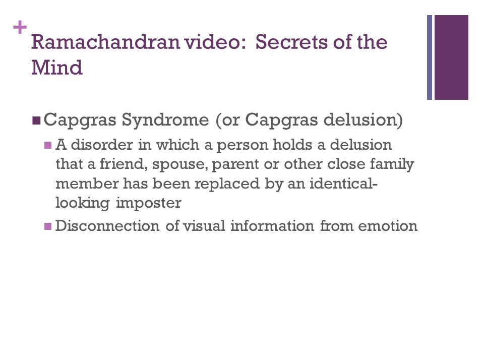 + Ramachandran video: Secrets of the Mind Capgras Syndrome (or Capgras delusion) A disorder in which a person holds a delusion that a friend, spouse, parent or other close family member has been replaced by an identical- looking imposter Disconnection of visual information from emotion