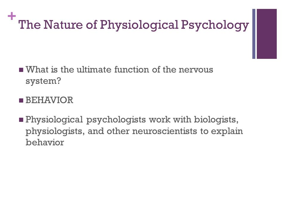 + The Nature of Physiological Psychology What is the ultimate function of the nervous system.
