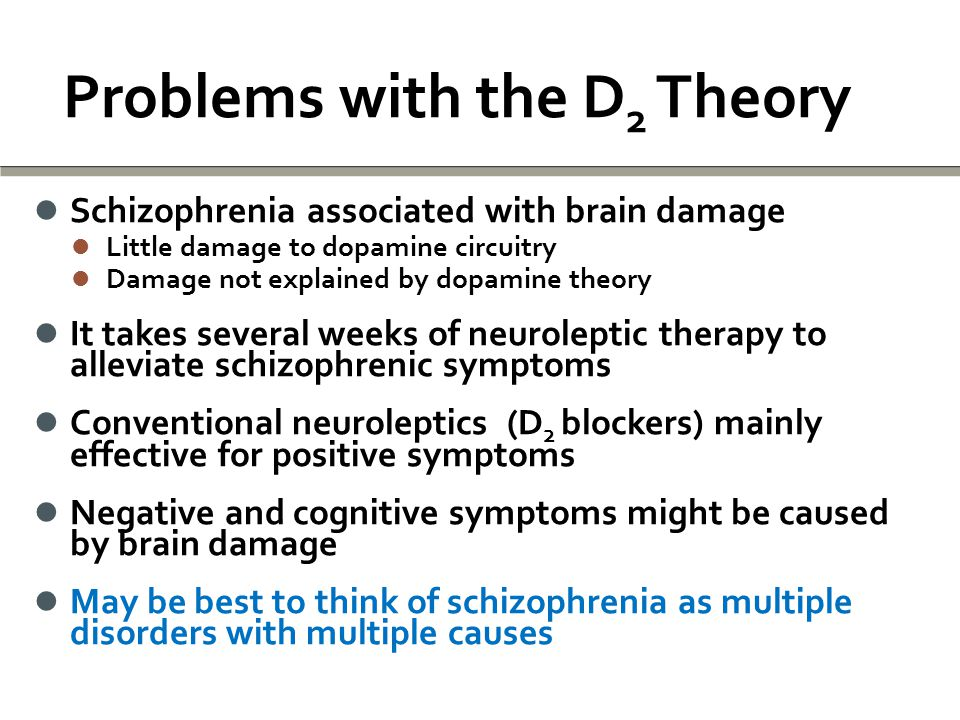 Problems with the D 2 Theory Schizophrenia associated with brain damage Schizophrenia associated with brain damage Little damage to dopamine circuitry Little damage to dopamine circuitry Damage not explained by dopamine theory Damage not explained by dopamine theory It takes several weeks of neuroleptic therapy to alleviate schizophrenic symptoms It takes several weeks of neuroleptic therapy to alleviate schizophrenic symptoms Conventional neuroleptics (D 2 blockers) mainly effective for positive symptoms Conventional neuroleptics (D 2 blockers) mainly effective for positive symptoms Negative and cognitive symptoms might be caused by brain damage Negative and cognitive symptoms might be caused by brain damage May be best to think of schizophrenia as multiple disorders with multiple causes May be best to think of schizophrenia as multiple disorders with multiple causes