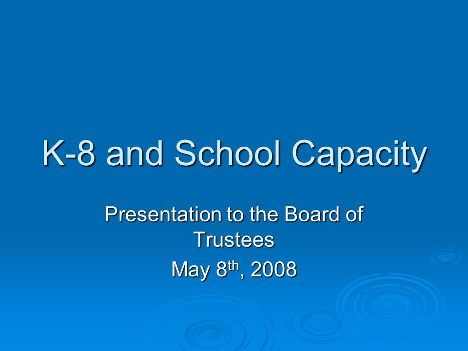 K-8 and School Capacity Presentation to the Board of Trustees May 8 th, 2008