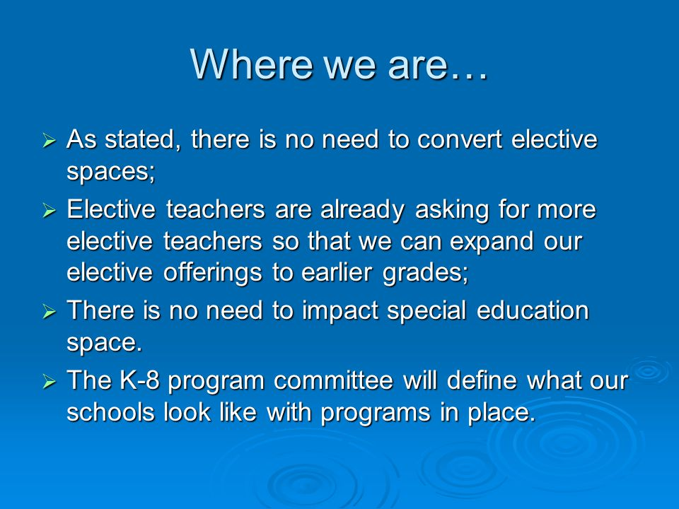 Where we are…  As stated, there is no need to convert elective spaces;  Elective teachers are already asking for more elective teachers so that we can expand our elective offerings to earlier grades;  There is no need to impact special education space.