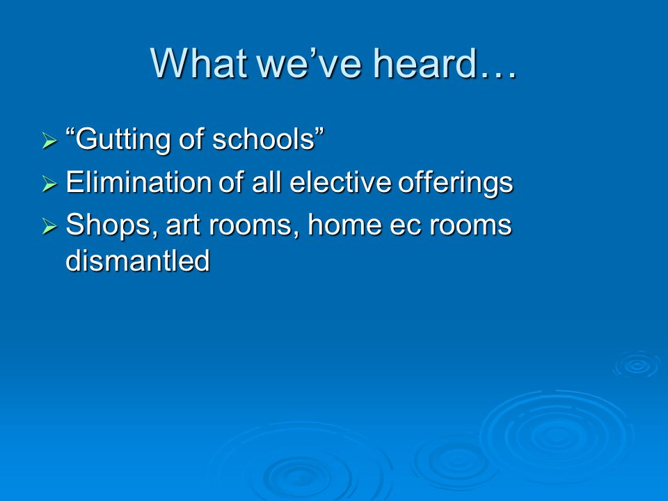 What we've heard…  Gutting of schools  Elimination of all elective offerings  Shops, art rooms, home ec rooms dismantled