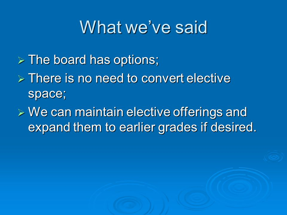 What we've said  The board has options;  There is no need to convert elective space;  We can maintain elective offerings and expand them to earlier