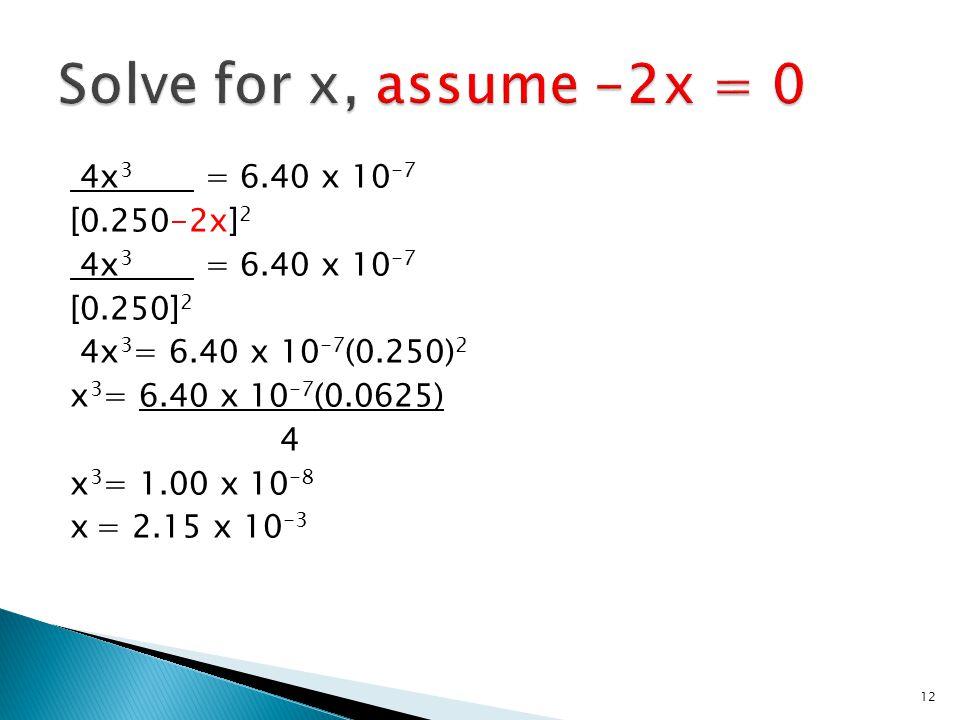 4x 3 = 6.40 x 10 -7 [0.250-2x] 2 4x 3 = 6.40 x 10 -7 [0.250] 2 4x 3 = 6.40 x 10 -7 (0.250) 2 x 3 = 6.40 x 10 -7 (0.0625) 4 x 3 = 1.00 x 10 -8 x = 2.15 x 10 -3 12