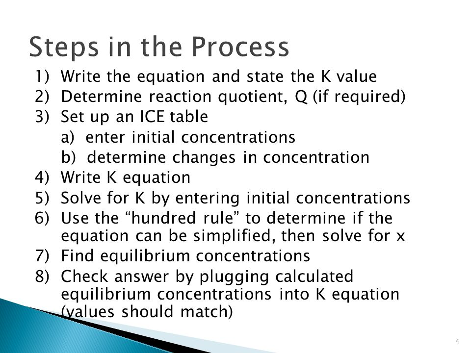 1)Write the equation and state the K value 2)Determine reaction quotient, Q (if required) 3)Set up an ICE table a) enter initial concentrations b) determine changes in concentration 4)Write K equation 5)Solve for K by entering initial concentrations 6)Use the hundred rule to determine if the equation can be simplified, then solve for x 7)Find equilibrium concentrations 8)Check answer by plugging calculated equilibrium concentrations into K equation (values should match) 4
