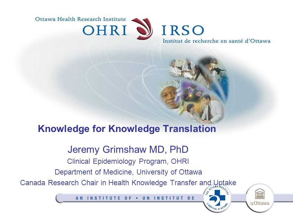Knowledge for Knowledge Translation Jeremy Grimshaw MD, PhD Clinical Epidemiology Program, OHRI Department of Medicine, University of Ottawa Canada Research Chair in Health Knowledge Transfer and Uptake