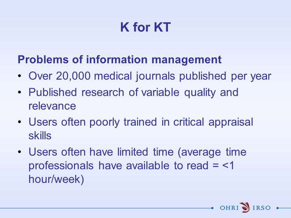 K for KT Problems of information management Over 20,000 medical journals published per year Published research of variable quality and relevance Users often poorly trained in critical appraisal skills Users often have limited time (average time professionals have available to read = <1 hour/week)