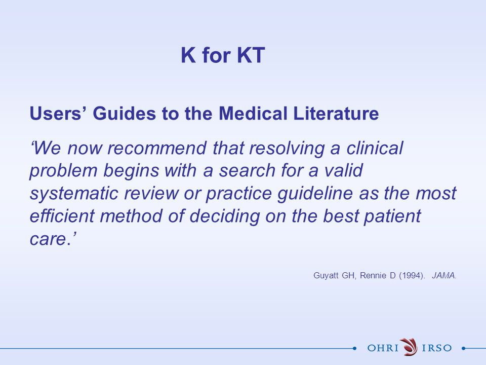 K for KT Users' Guides to the Medical Literature 'We now recommend that resolving a clinical problem begins with a search for a valid systematic revie