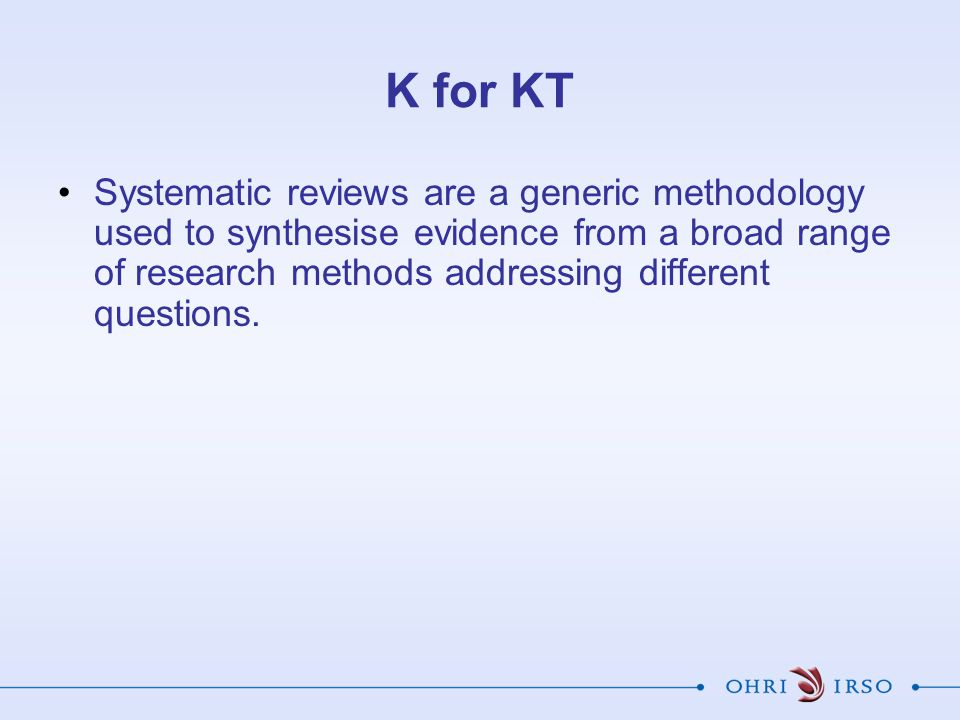 K for KT Systematic reviews are a generic methodology used to synthesise evidence from a broad range of research methods addressing different questions.