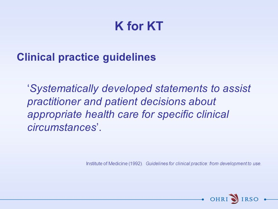 K for KT Clinical practice guidelines 'Systematically developed statements to assist practitioner and patient decisions about appropriate health care for specific clinical circumstances'.
