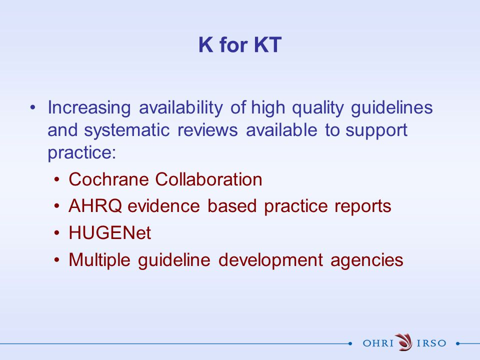 K for KT Increasing availability of high quality guidelines and systematic reviews available to support practice: Cochrane Collaboration AHRQ evidence based practice reports HUGENet Multiple guideline development agencies