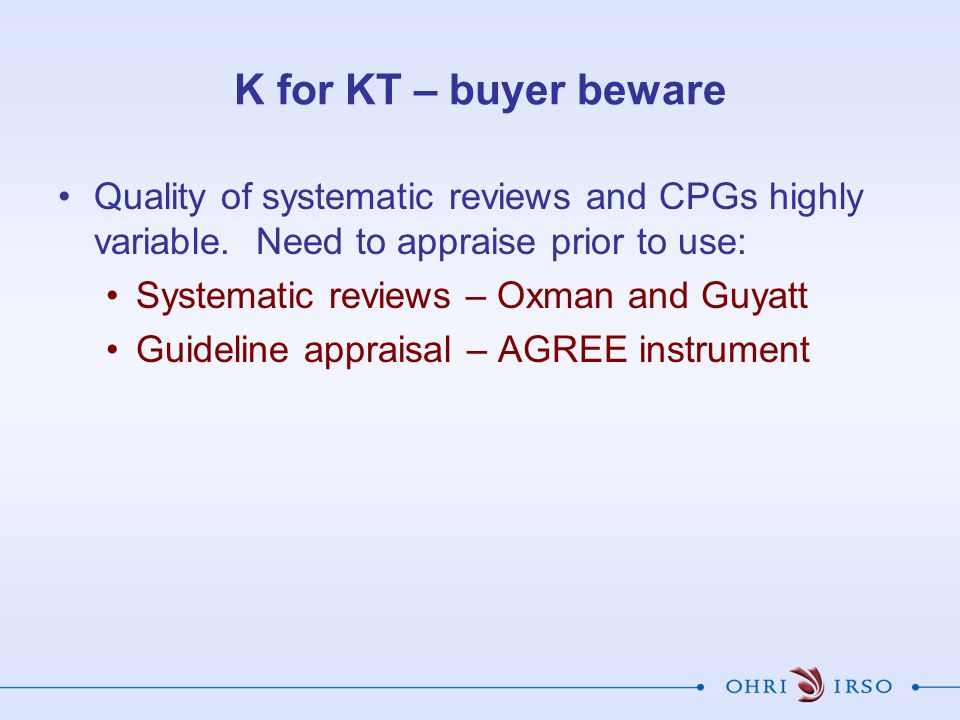 K for KT – buyer beware Quality of systematic reviews and CPGs highly variable.