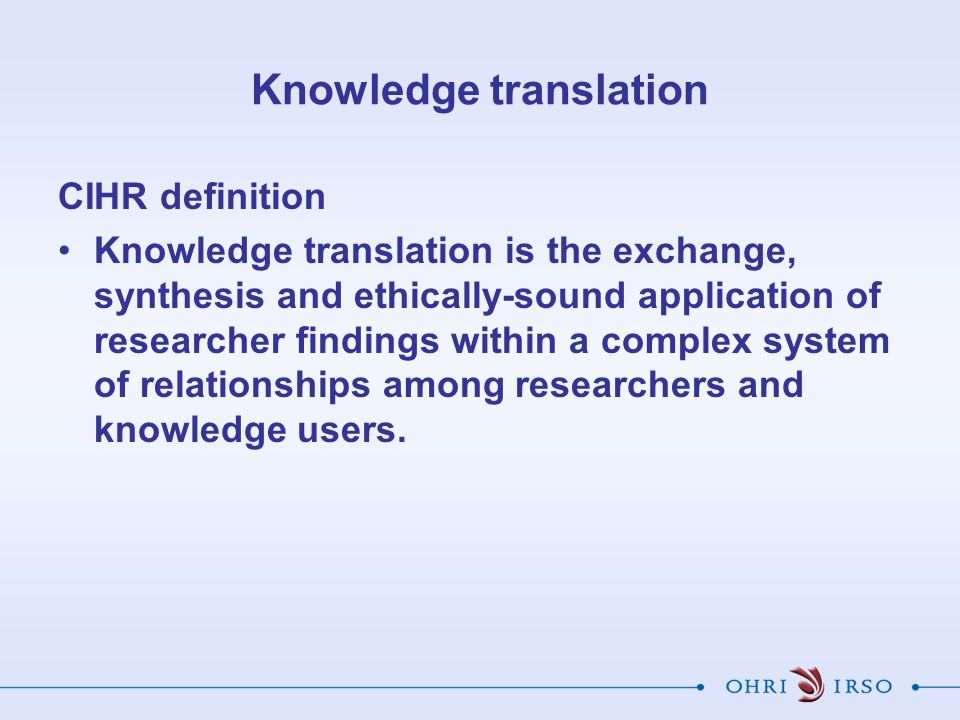 Knowledge translation CIHR definition Knowledge translation is the exchange, synthesis and ethically-sound application of researcher findings within a complex system of relationships among researchers and knowledge users.