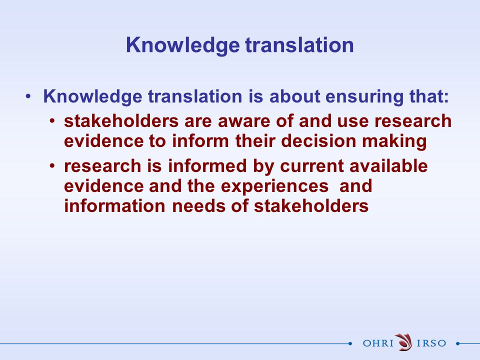 Summary Knowledge translation is about ensuring that stakeholders are aware of and use research evidence to inform their decision making KT should be based on mature K base.