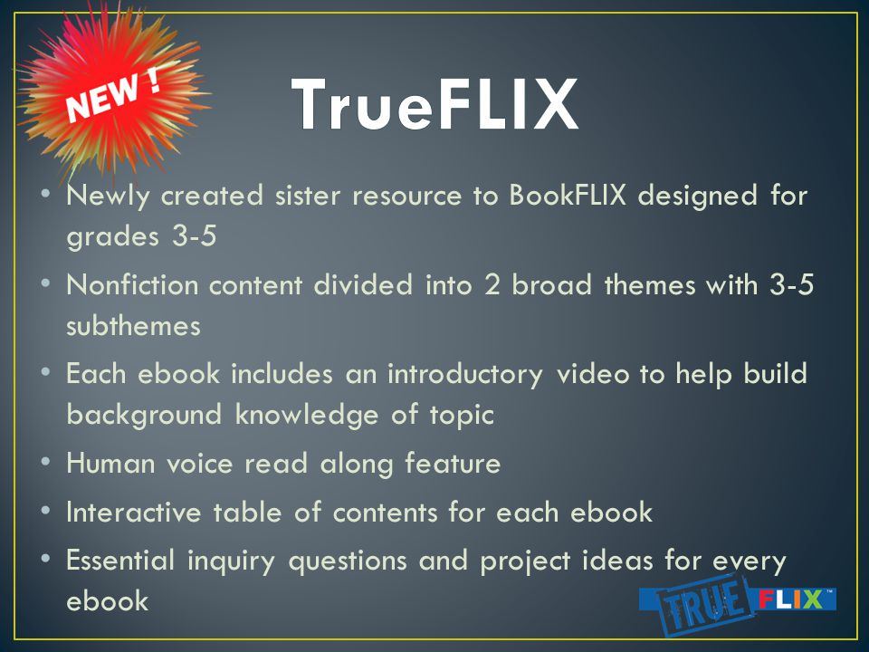 Newly created sister resource to BookFLIX designed for grades 3-5 Nonfiction content divided into 2 broad themes with 3-5 subthemes Each ebook includes an introductory video to help build background knowledge of topic Human voice read along feature Interactive table of contents for each ebook Essential inquiry questions and project ideas for every ebook