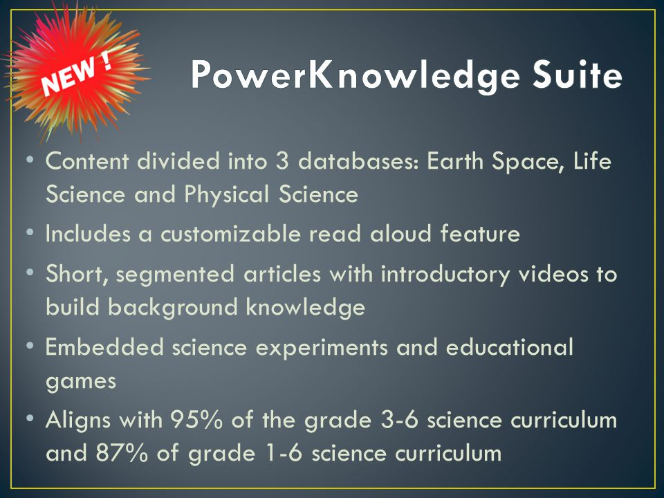 Content divided into 3 databases: Earth Space, Life Science and Physical Science Includes a customizable read aloud feature Short, segmented articles with introductory videos to build background knowledge Embedded science experiments and educational games Aligns with 95% of the grade 3-6 science curriculum and 87% of grade 1-6 science curriculum