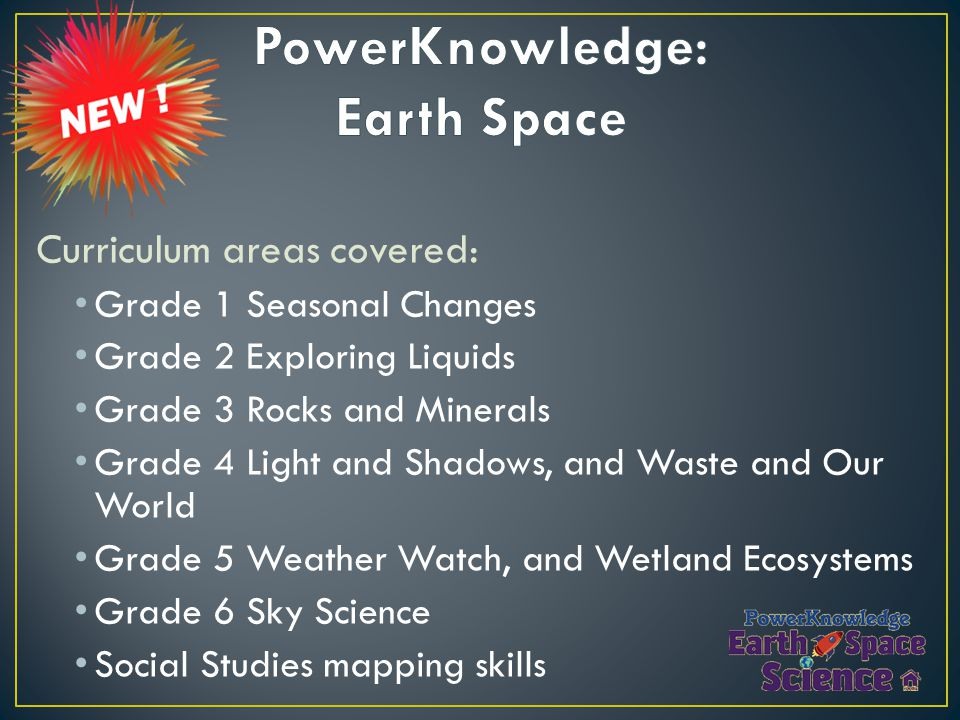 Curriculum areas covered: Grade 1 Seasonal Changes Grade 2 Exploring Liquids Grade 3 Rocks and Minerals Grade 4 Light and Shadows, and Waste and Our World Grade 5 Weather Watch, and Wetland Ecosystems Grade 6 Sky Science Social Studies mapping skills