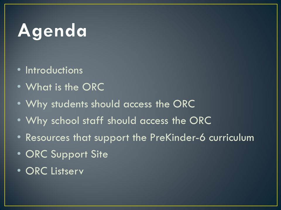 Introductions What is the ORC Why students should access the ORC Why school staff should access the ORC Resources that support the PreKinder-6 curriculum ORC Support Site ORC Listserv