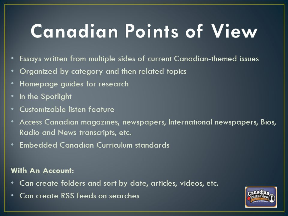 Essays written from multiple sides of current Canadian-themed issues Organized by category and then related topics Homepage guides for research In the Spotlight Customizable listen feature Access Canadian magazines, newspapers, International newspapers, Bios, Radio and News transcripts, etc.
