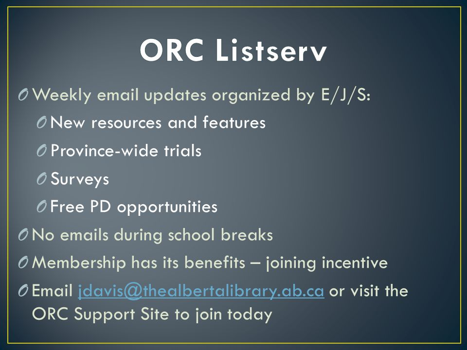 O Weekly email updates organized by E/J/S: O New resources and features O Province-wide trials O Surveys O Free PD opportunities O No emails during school breaks O Membership has its benefits – joining incentive O Email jdavis@thealbertalibrary.ab.ca or visit the ORC Support Site to join todayjdavis@thealbertalibrary.ab.ca