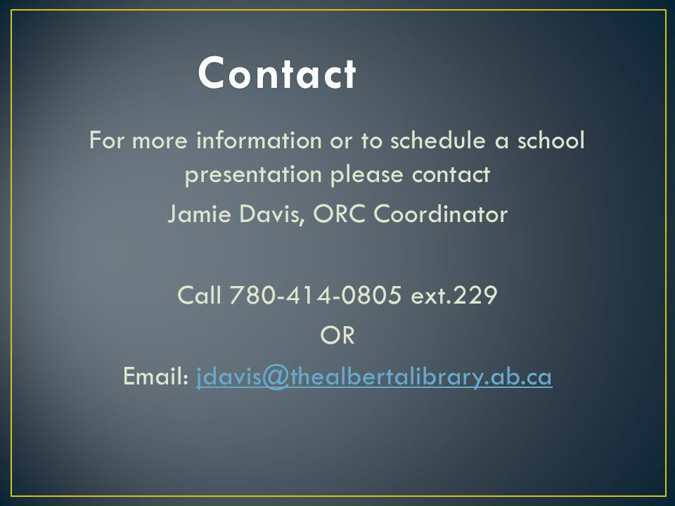 For more information or to schedule a school presentation please contact Jamie Davis, ORC Coordinator Call 780-414-0805 ext.229 OR Email: jdavis@thealbertalibrary.ab.cajdavis@thealbertalibrary.ab.ca
