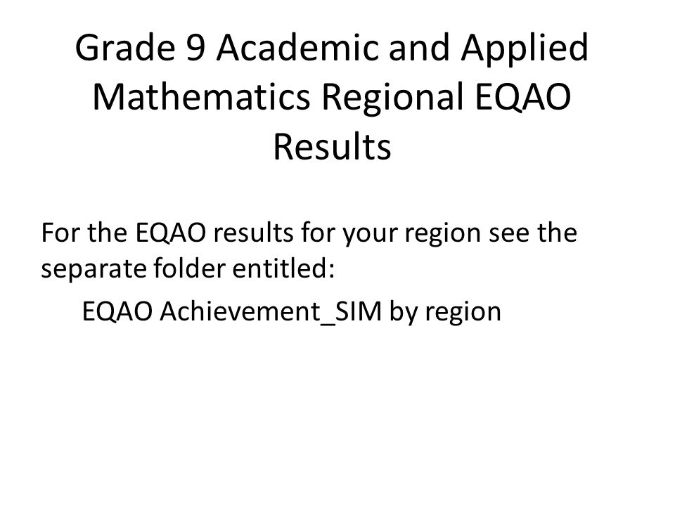 Grade 9 Academic and Applied Mathematics Regional EQAO Results For the EQAO results for your region see the separate folder entitled: EQAO Achievement_SIM by region