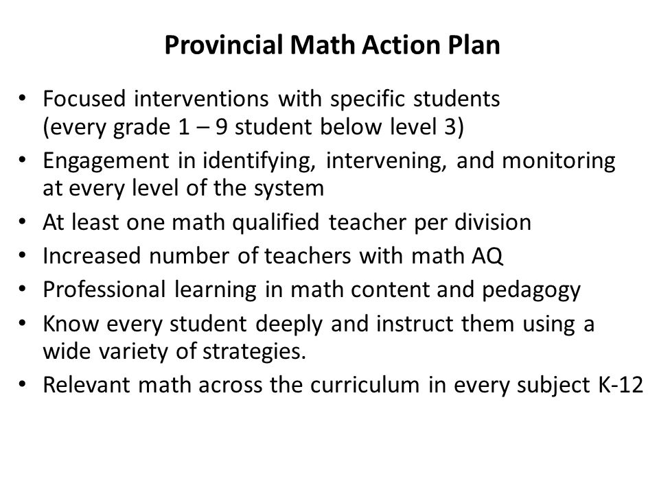 Provincial Math Action Plan Focused interventions with specific students (every grade 1 – 9 student below level 3) Engagement in identifying, intervening, and monitoring at every level of the system At least one math qualified teacher per division Increased number of teachers with math AQ Professional learning in math content and pedagogy Know every student deeply and instruct them using a wide variety of strategies.
