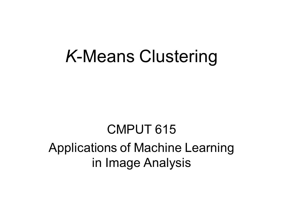 K-Means Clustering CMPUT 615 Applications of Machine Learning in Image Analysis