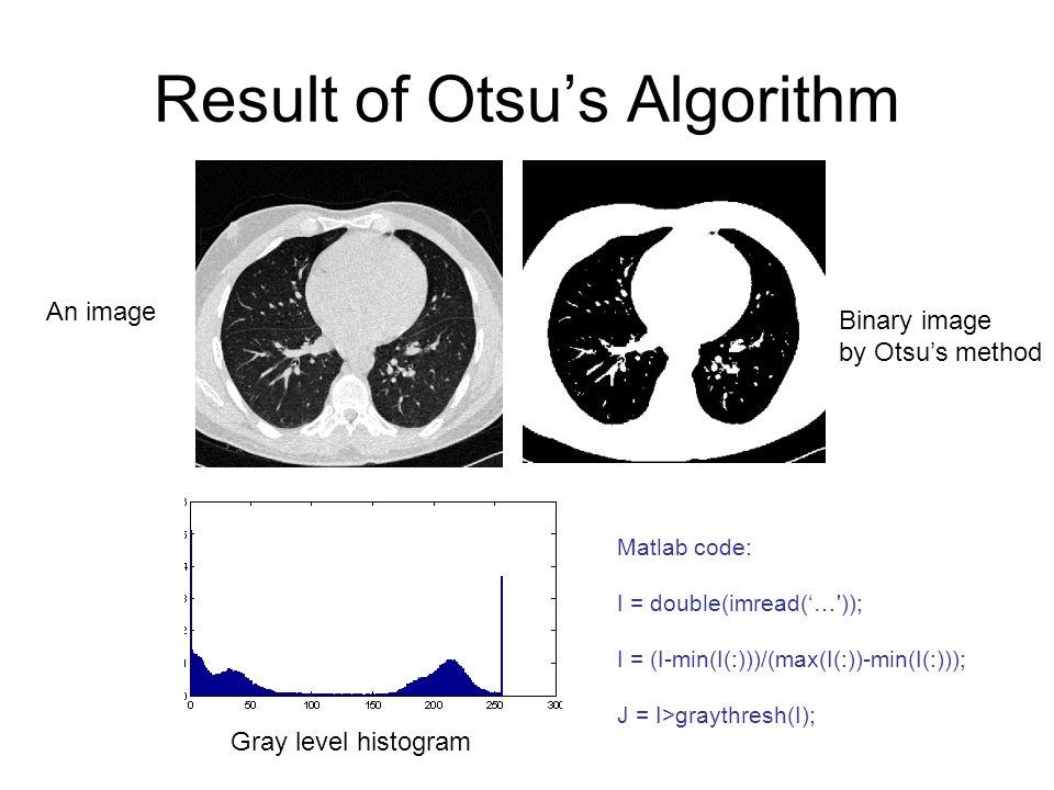 Result of Otsu's Algorithm An image Binary image by Otsu's method Gray level histogram Matlab code: I = double(imread('…')); I = (I-min(I(:)))/(max(I(