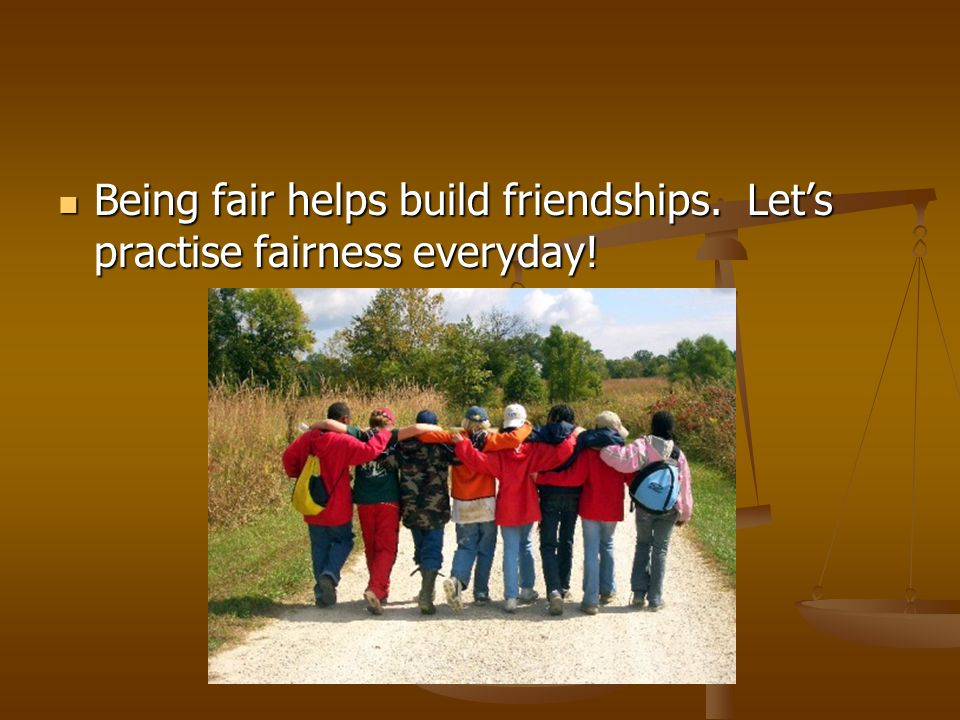 Being fair helps build friendships. Let's practise fairness everyday! Being fair helps build friendships. Let's practise fairness everyday!